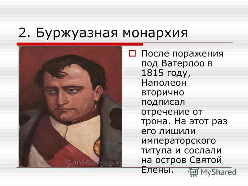 2. Буржуазная монархия После поражения под Ватерлоо в 1815 году, Наполеон вторично подписал отречение от трона. На этот раз его лишили императорского титула и сослали на остров Святой Елены.
