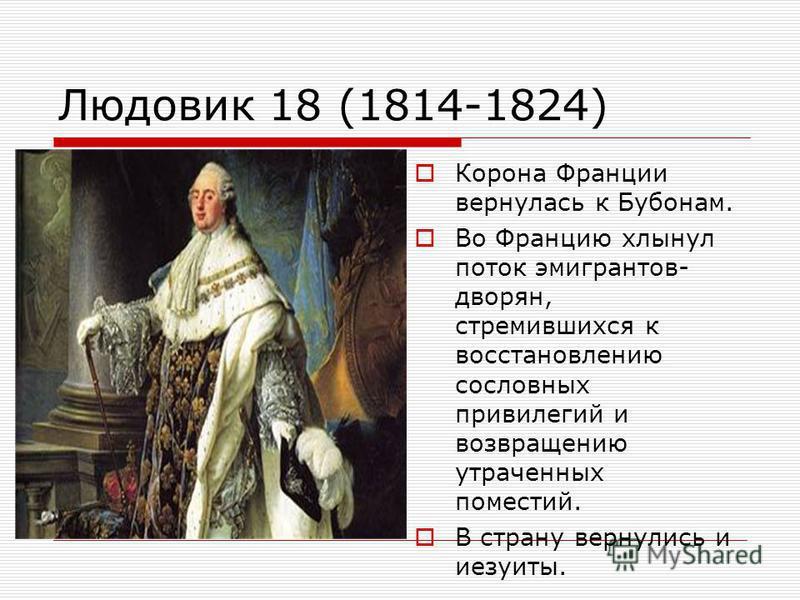 Людовик 18 (1814-1824) Корона Франции вернулась к Бубонам. Во Францию хлынул поток эмигрантов- дворян, стремившихся к восстановлению сословных привилегий и возвращению утраченных поместий. В страну вернулись и иезуиты.