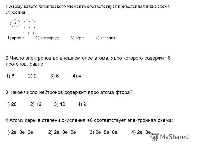 1 Атому какого химического элемента соответствует приведенная ниже схема строения: +1 8 2 8 8 1) аргона 2) кислорода 3) серы 4) кальция 2 Число электронов во внешнем слое атома, ядро которого содержит 8 протонов, равно 1) 8 2) 2 3) 6 4) 4 3 Какое чис