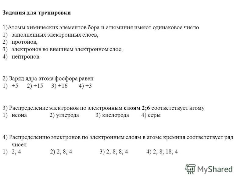 Задания для тренировки 1)Атомы химических элементов бора и алюминия имеют одинаковое число 1)заполненных электронных слоев, 2)протонов, 3)электронов во внешнем электронном слое, 4)нейтронов. 2) Заряд ядра атома фосфора равен 1)+52) +153) +16 4) +3 3)