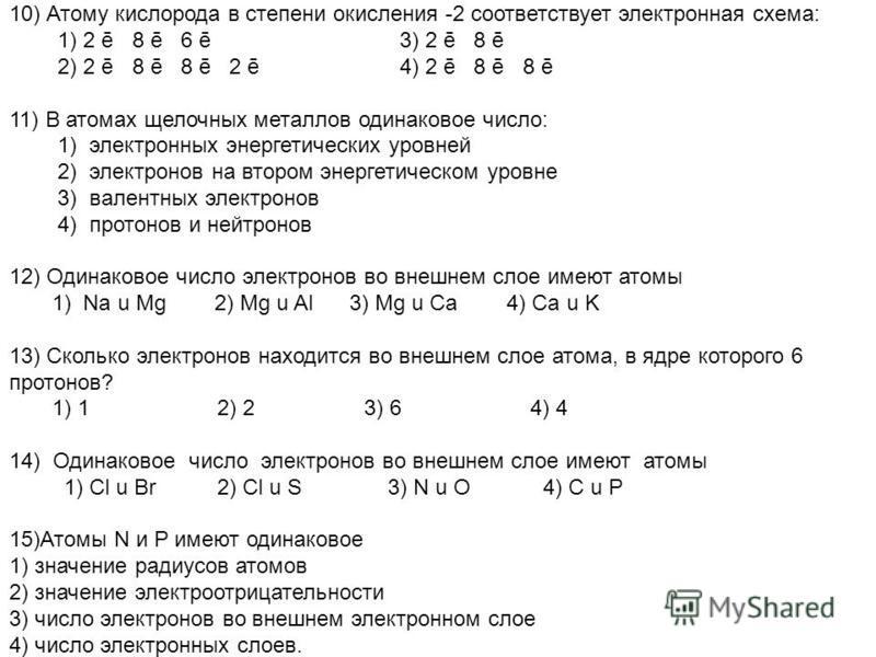 10) Атому кислорода в степени окисления -2 соответствует электронная схема: 1) 2 ē 8 ē 6 ē 3) 2 ē 8 ē 2) 2 ē 8 ē 8 ē 2 ē 4) 2 ē 8 ē 8 ē 11) В атомах щелочных металлов одинаковое число: 1) электронных энергетических уровней 2) электронов на втором эне