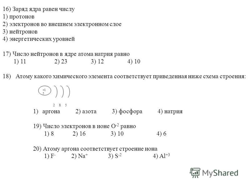 16) Заряд ядра равен числу 1) протонов 2) электронов во внешнем электронном слое 3) нейтронов 4) энергетических уровней 17) Число нейтронов в ядре атома натрия равно 1) 11 2) 23 3) 12 4) 10 18) Атому какого химического элемента соответствует приведен