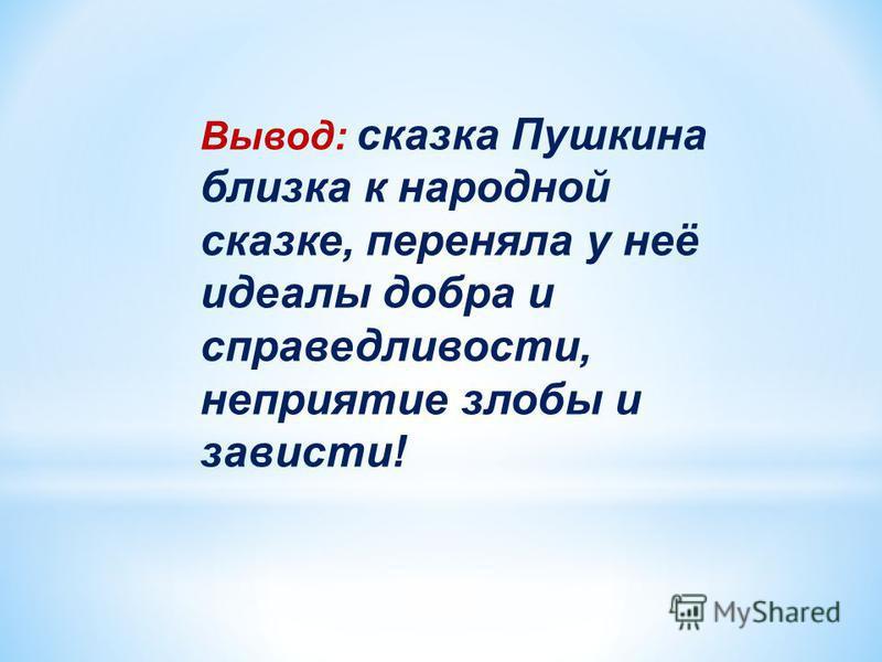 Вывод: сказка Пушкина близка к народной сказке, переняла у неё идеалы добра и справедливости, неприятие злобы и зависти!
