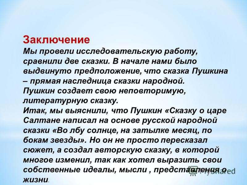 Заключение Мы провели исследовательскую работу, сравнили две сказки. В начале нами было выдвинуто предположение, что сказка Пушкина – прямая наследница сказки народной. Пушкин создает свою неповторимую, литературную сказку. Итак, мы выяснили, что Пуш