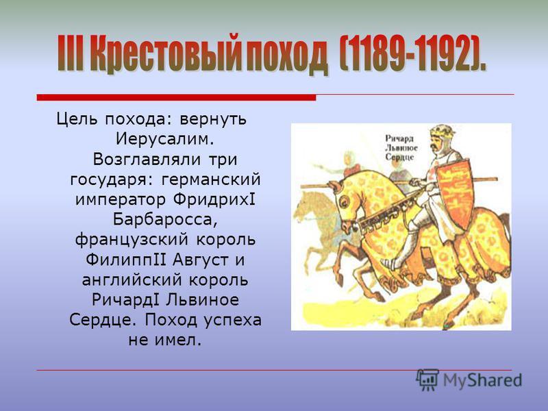 Цель похода: вернуть Иерусалим. Возглавляли три государя: германский император ФридрихI Барбаросса, французский король ФилиппII Август и английский король РичардI Львиное Сердце. Поход успеха не имел.
