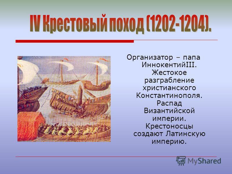 Организатор – папа ИннокентийIII. Жестокое разграбление христианского Константинополя. Распад Византийской империи. Крестоносцы создают Латинскую империю.
