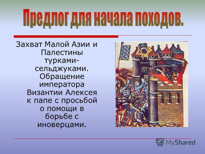 Захват Малой Азии и Палестины турками- сельджуками. Обращение императора Византии Алексея к папе с просьбой о помощи в борьбе с иноверцами.
