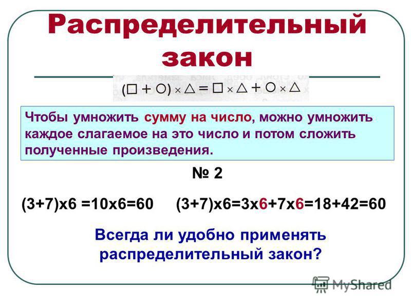 Распределительный закон Чтобы умножить сумму на число, можно умножить каждое слагаемое на это число и потом сложить полученные произведения. 2 (3+7)х 6 =10 х 6=60(3+7)х 6=3 х 6+7 х 6=18+42=60 Всегда ли удобно применять распределительный закон?