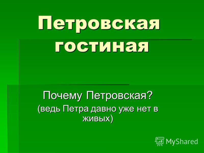 Петровская гостиная Почему Петровская? (ведь Петра давно уже нет в живых)