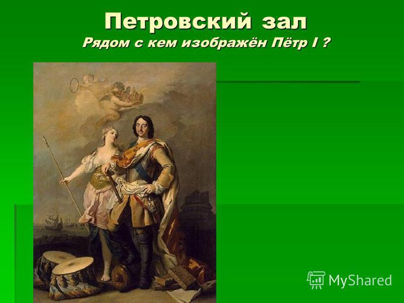 Петровский зал Рядом с кем изображён Пётр I ?