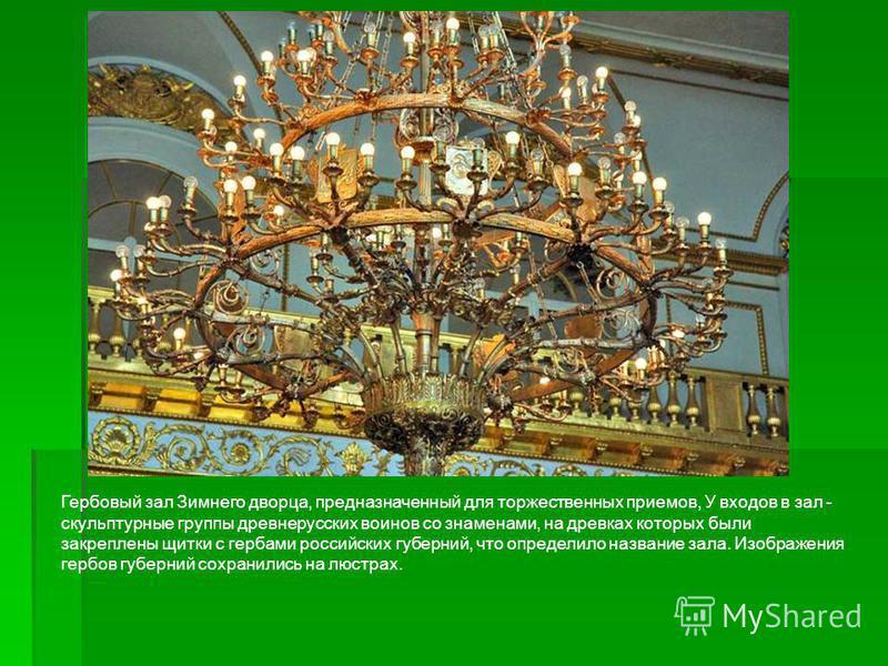Гербовый зал Зимнего дворца, предназначенный для торжественных приемов, У входов в зал - скульптурные группы древнерусских воинов со знаменами, на древках которых были закреплены щитки с гербами российских губерний, что определило название зала. Изоб