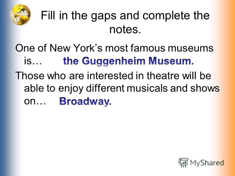 Fill in the gaps and complete the notes. One of New Yorks most famous museums is… Those who are interested in theatre will be able to enjoy different musicals and shows on…