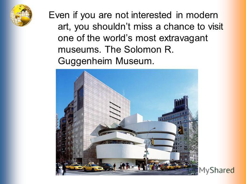 Even if you are not interested in modern art, you shouldnt miss a chance to visit one of the worlds most extravagant museums. The Solomon R. Guggenheim Museum.