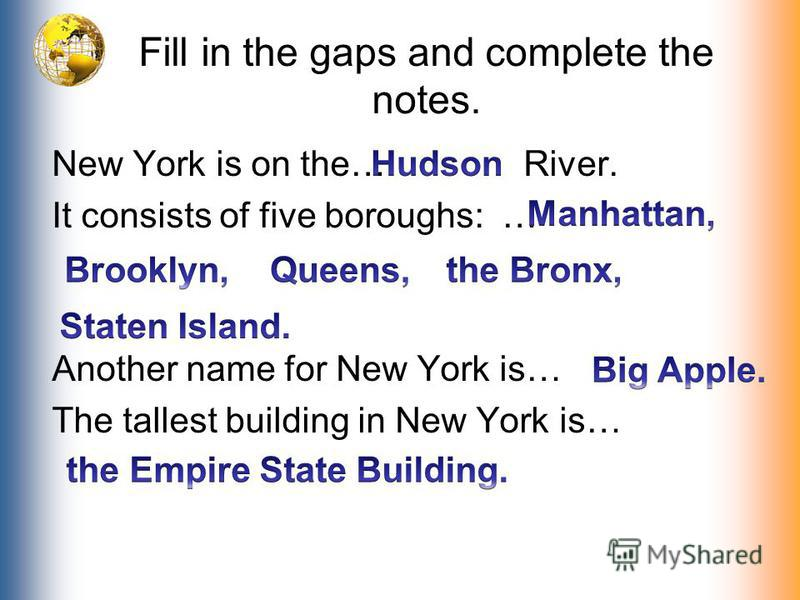 Fill in the gaps and complete the notes. New York is on the… River. It consists of five boroughs: … Another name for New York is… The tallest building in New York is…