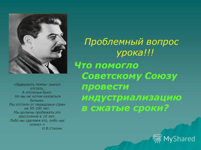 Проблемный вопрос урока!!! Что помогло Советскому Союзу провести индустриализацию в сжатые сроки? «Задержать темпы- значит отстать. А отсталых бьют. Но мы не хотим оказаться битыми. Мы отстали от передовых стран на 50-100 лет. Мы должны пробежать это