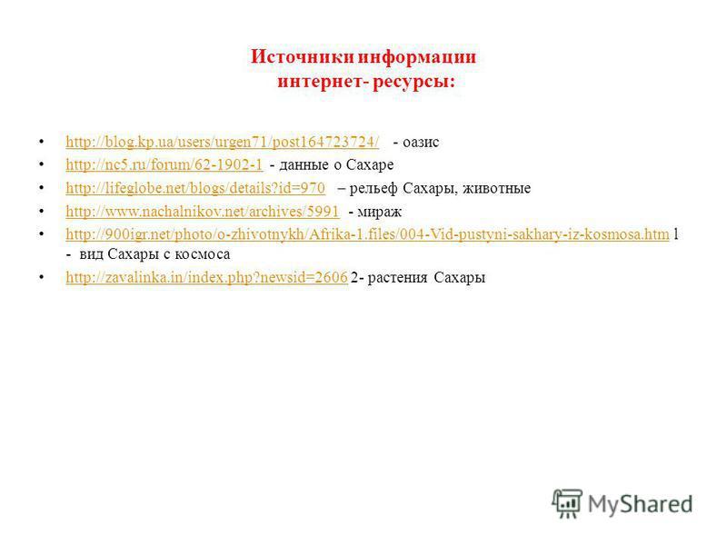 Источники информации интернет- ресурсы: http://blog.kp.ua/users/urgen71/post164723724/ - оазис http://blog.kp.ua/users/urgen71/post164723724/ http://nc5.ru/forum/62-1902-1 - данные о Сахаре http://nc5.ru/forum/62-1902-1 http://lifeglobe.net/blogs/det