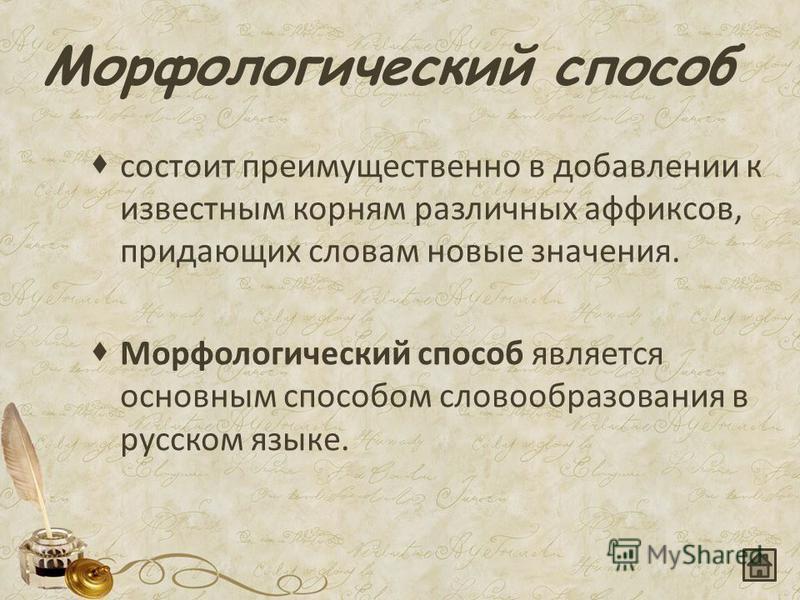 Морфологический способ состоит преимущественно в добавлении к известным корням различных аффиксов, придающих словам новые значения. Морфологический способ является основным способом словообразования в русском языке.