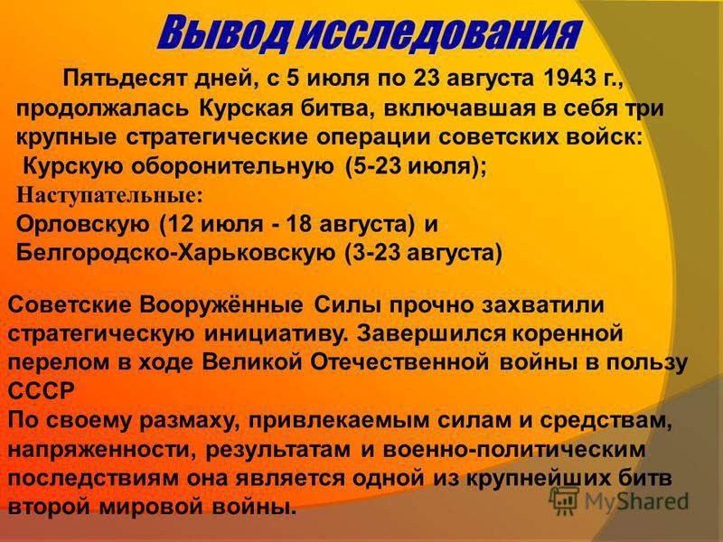 Пятьдесят дней, с 5 июля по 23 августа 1943 г., продолжалась Курская битва, включавшая в себя три крупные стратегические операции советских войск: Курскую оборонительную (5-23 июля); Наступательные: Орловскую (12 июля - 18 августа) и Белгородско-Харь