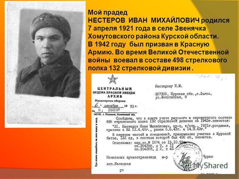 Мой прадед НЕСТЕРОВ ИВАН МИХАЙЛОВИЧ родился 7 апреля 1921 года в селе Звенячка Хомутовского района Курской области. В 1942 году был призван в Красную Армию. Во время Великой Отечественной войны воевал в составе 498 стрелкового полка 132 стрелковой ди