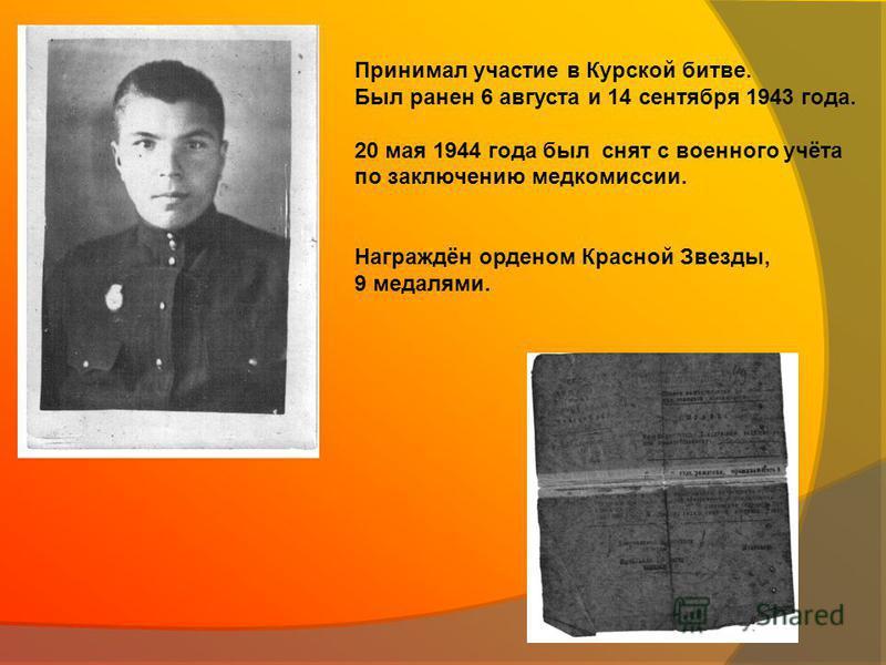 Принимал участие в Курской битве. Был ранен 6 августа и 14 сентября 1943 года. 20 мая 1944 года был снят с военного учёта по заключению медкомиссии. Награждён орденом Красной Звезды, 9 медалями.