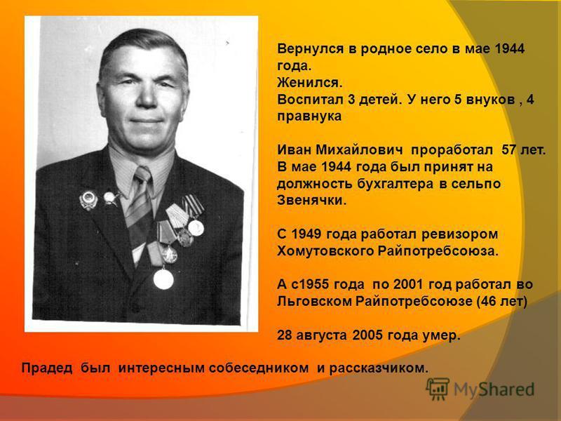 Вернулся в родное село в мае 1944 года. Женился. Воспитал 3 детей. У него 5 внуков, 4 правнука Иван Михайлович проработал 57 лет. В мае 1944 года был принят на должность бухгалтера в сельпо Звенячки. С 1949 года работал ревизором Хомутовского Райпотр