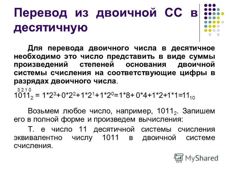 Перевод из двоичной СС в десятичную Для перевода двоичного числа в десятичное необходимо это число представить в виде суммы произведений степеней основания двоичной системы счисления на соответствующие цифры в разрядах двоичного числа. Возьмем любое