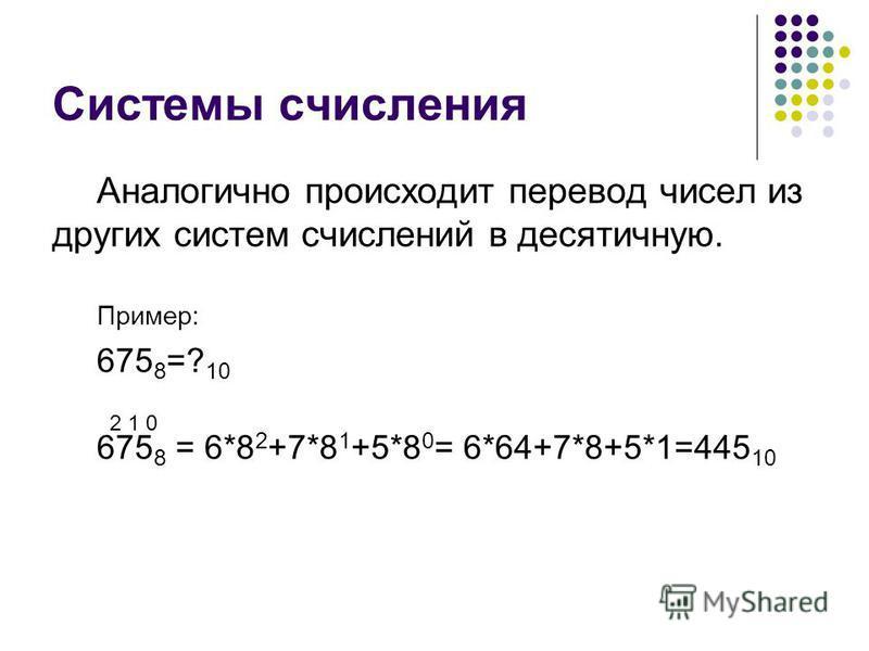 Системы счисления Аналогично происходит перевод чисел из других систем счислений в десятичную. Пример: 675 8 =? 10 675 8 = 6*8 2 +7*8 1 +5*8 0 = 6*64+7*8+5*1=445 10 2 1 0