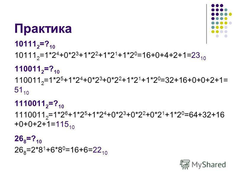 Практика 10111 2 =? 10 10111 2 =1*2 4 +0*2 3 +1*2 2 +1*2 1 +1*2 0 =16+0+4+2+1=23 10 110011 2 =? 10 110011 2 =1*2 5 +1*2 4 +0*2 3 +0*2 2 +1*2 1 +1*2 0 =32+16+0+0+2+1= 51 10 1110011 2 =? 10 1110011 2 =1*2 6 +1*2 5 +1*2 4 +0*2 3 +0*2 2 +0*2 1 +1*2 0 =64