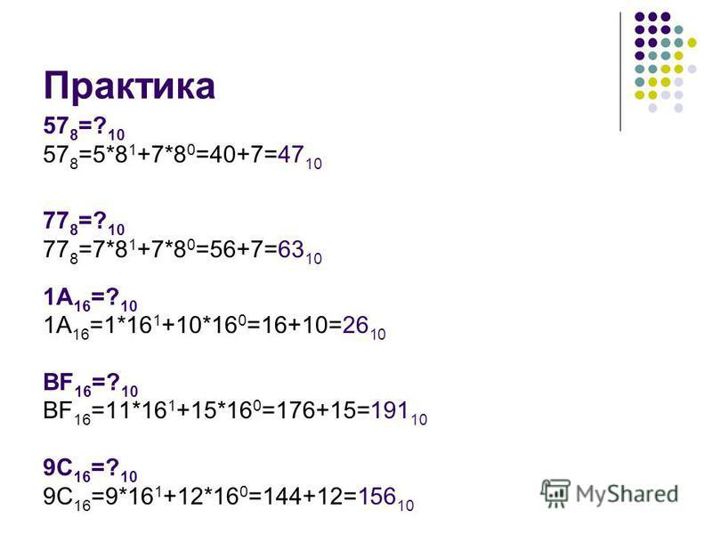 Практика 57 8 =? 10 57 8 =5*8 1 +7*8 0 =40+7=47 10 77 8 =? 10 77 8 =7*8 1 +7*8 0 =56+7=63 10 1А 16 =? 10 1А 16 =1*16 1 +10*16 0 =16+10=26 10 ВF 16 =? 10 ВF 16 =11*16 1 +15*16 0 =176+15=191 10 9C 16 =? 10 9C 16 =9*16 1 +12*16 0 =144+12=156 10