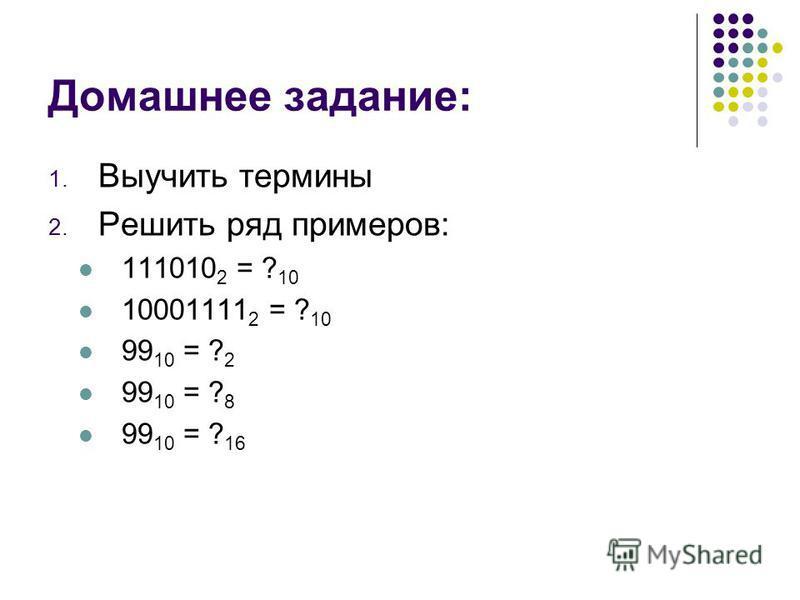 Домашнее задание: 1. Выучить термины 2. Решить ряд примеров: 111010 2 = ? 10 10001111 2 = ? 10 99 10 = ? 2 99 10 = ? 8 99 10 = ? 16
