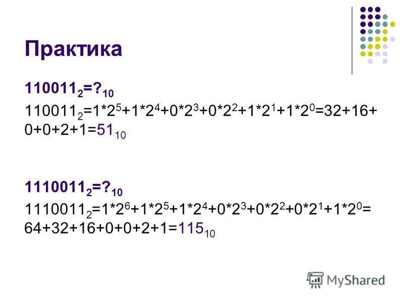 Практика 110011 2 =? 10 110011 2 =1*2 5 +1*2 4 +0*2 3 +0*2 2 +1*2 1 +1*2 0 =32+16+ 0+0+2+1=51 10 1110011 2 =? 10 1110011 2 =1*2 6 +1*2 5 +1*2 4 +0*2 3 +0*2 2 +0*2 1 +1*2 0 = 64+32+16+0+0+2+1=115 10