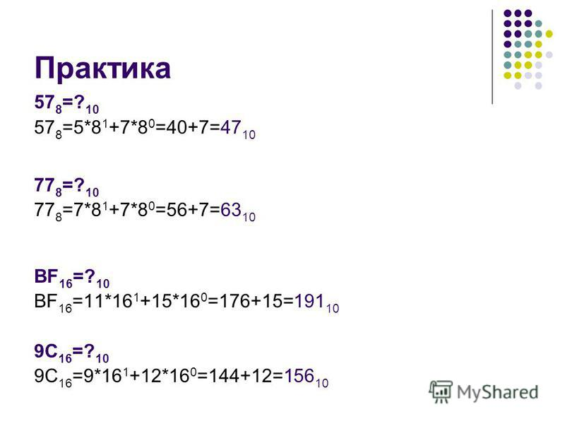 Практика 57 8 =? 10 57 8 =5*8 1 +7*8 0 =40+7=47 10 77 8 =? 10 77 8 =7*8 1 +7*8 0 =56+7=63 10 ВF 16 =? 10 ВF 16 =11*16 1 +15*16 0 =176+15=191 10 9C 16 =? 10 9C 16 =9*16 1 +12*16 0 =144+12=156 10