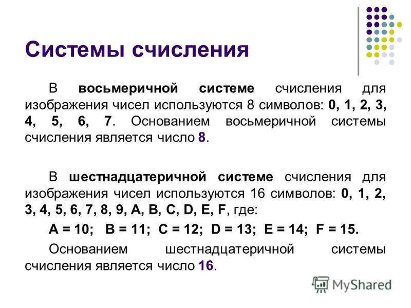 Системы счисления В восьмеричной системе счисления для изображения чисел используются 8 символов: 0, 1, 2, 3, 4, 5, 6, 7. Основанием восьмеричной системы счисления является число 8. В шестнадцатеричной системе счисления для изображения чисел использу