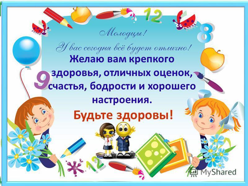 Желаю вам крепкого здоровья, отличных оценок, счастья, бодрости и хорошего настроения. Будьте здоровы!