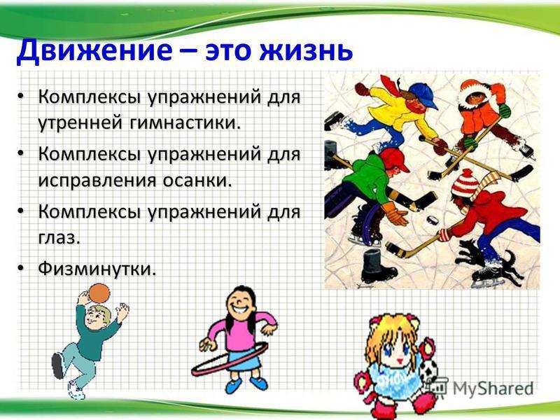 Движение – это жизнь Комплексы упражнений для утренней гимнастики. Комплексы упражнений для утренней гимнастики. Комплексы упражнений для исправления осанки. Комплексы упражнений для исправления осанки. Комплексы упражнений для глаз. Комплексы упражн
