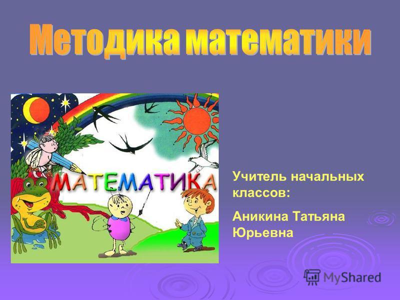 Учитель начальных классов: Аникина Татьяна Юрьевна