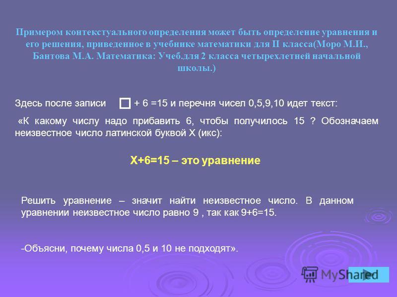 X+6=15 – это уравнение Примером контекстуального определения может быть определение уравнения и его решения, приведенное в учебнике математики для II класса(Моро М.И., Бантова М.А. Математика: Учеб.для 2 класса четырехлетней начальной школы.) Здесь п