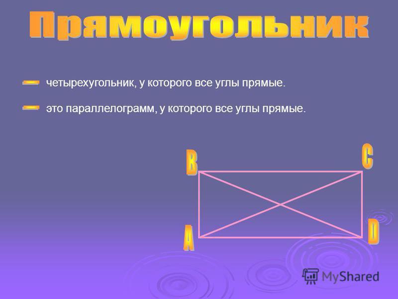 четырехугольник, у которого все углы прямые. это параллелограмм, у которого все углы прямые.