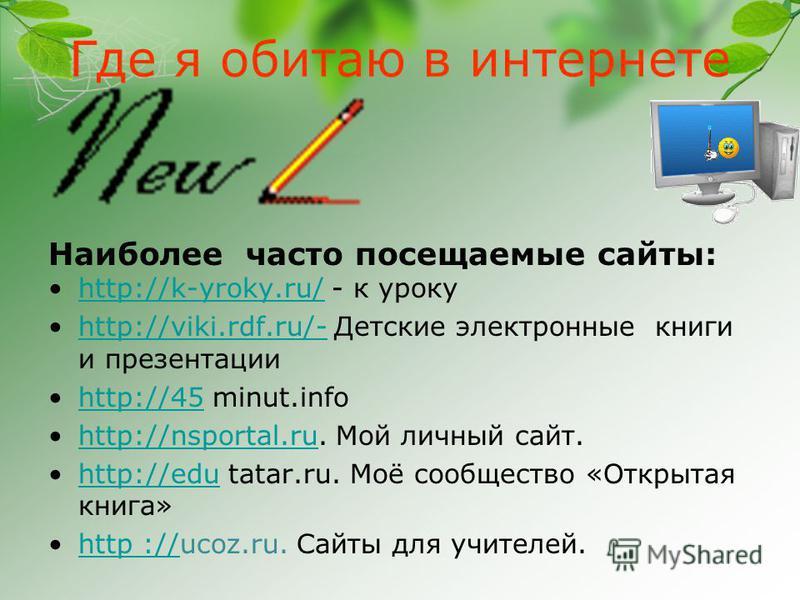Где я обитаю в интернете Наиболее часто посещаемые сайты: http://k-yroky.ru/ - к урокуhttp://k-yroky.ru/ http://viki.rdf.ru/- Детские электронные книги и презентацииhttp://viki.rdf.ru/- http://45 minut.infohttp://45 http://nsportal.ru. Мой личный сай