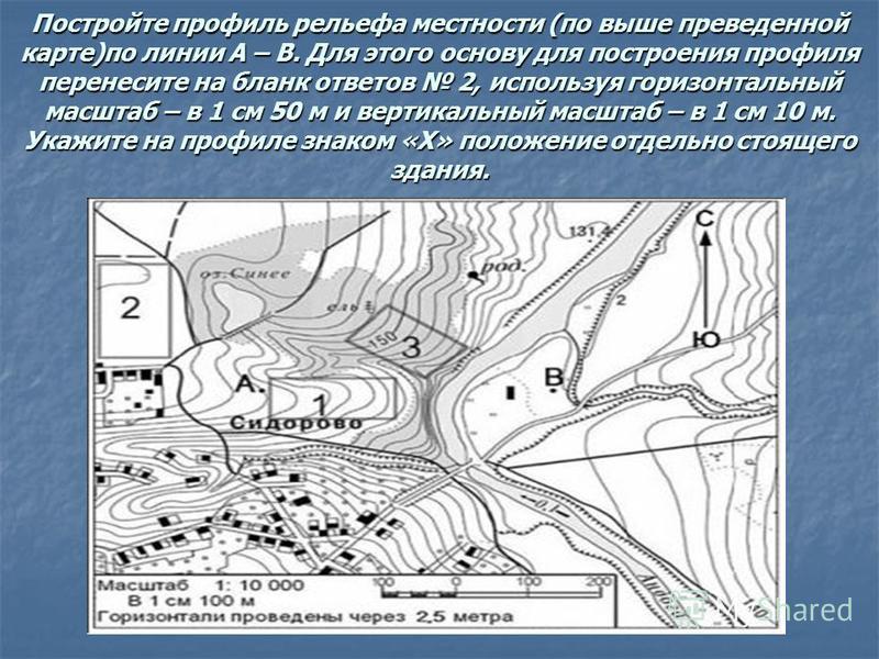 Постройте профиль рельефа местности (по выше приведенной карте)по линии А – В. Для этого основу для построения профиля перенесите на бланк ответов 2, используя горизонтальный масштаб – в 1 см 50 м и вертикальный масштаб – в 1 см 10 м. Укажите на проф