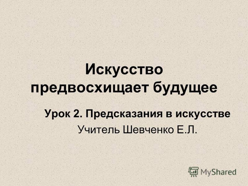 Искусство предвосхищает будущее Урок 2. Предсказания в искусстве Учитель Шевченко Е.Л.