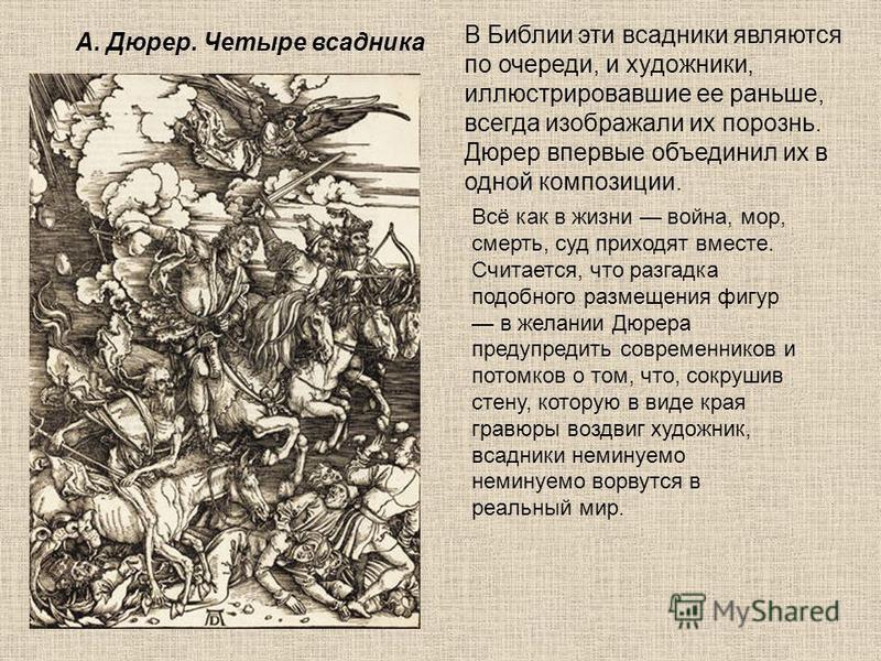 В Библии эти всадники являются по очереди, и художники, иллюстрировавшие ее раньше, всегда изображали их порознь. Дюрер впервые объединил их в одной композиции. Всё как в жизни война, мор, смерть, суд приходят вместе. Считается, что разгадка подобног