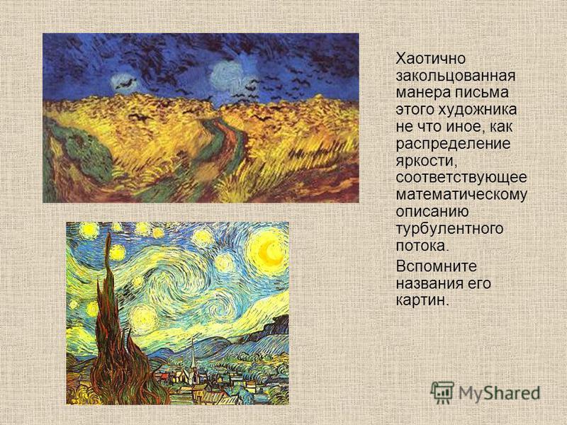 Хаотично закольцованная манера письма этого художника не что иное, как распределение яркости, соответствующее математическому описанию турбулентного потока. Вспомните названия его картин.