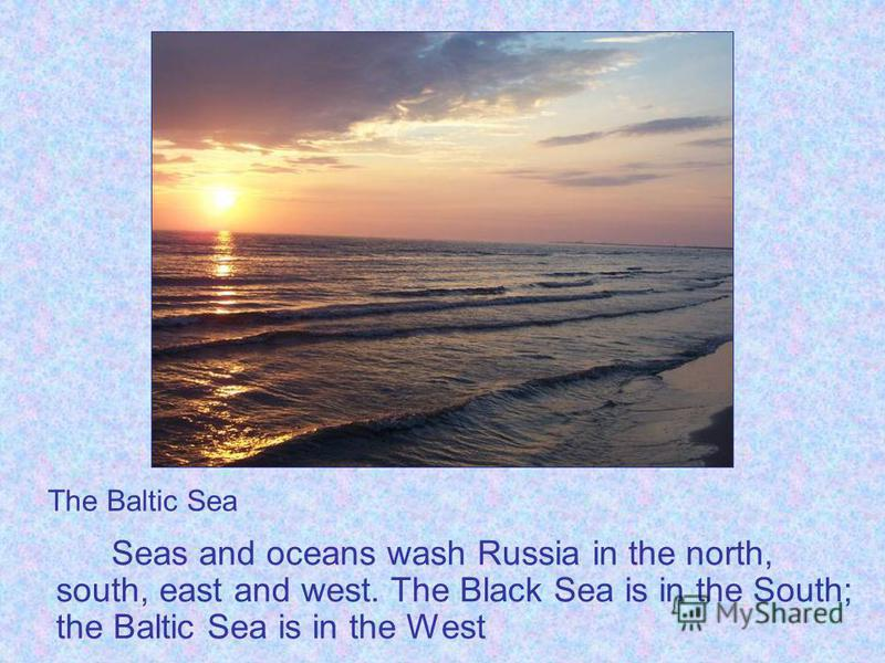 Seas and oceans wash Russia in the north, south, east and west. The Black Sea is in the South; the Baltic Sea is in the West The Baltic Sea
