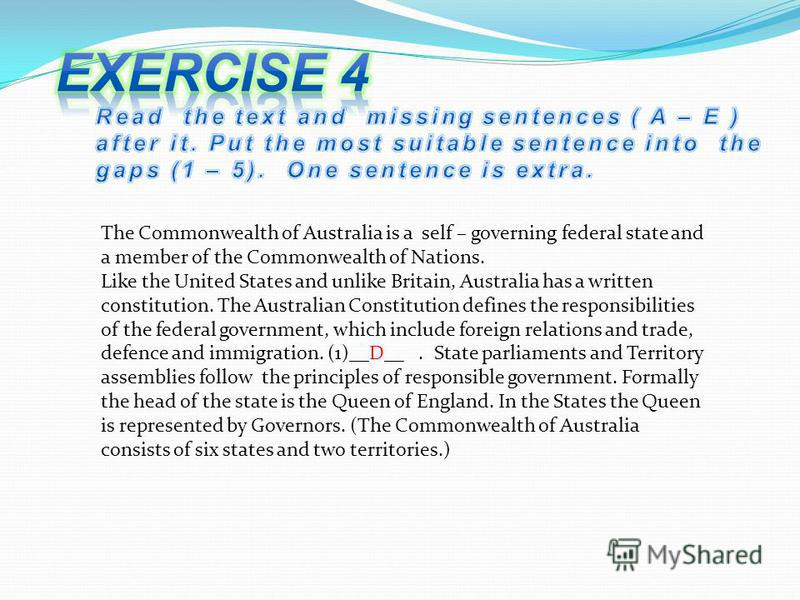 The Commonwealth of Australia is a self – governing federal state and a member of the Commonwealth of Nations. Like the United States and unlike Britain, Australia has a written constitution. The Australian Constitution defines the responsibilities o