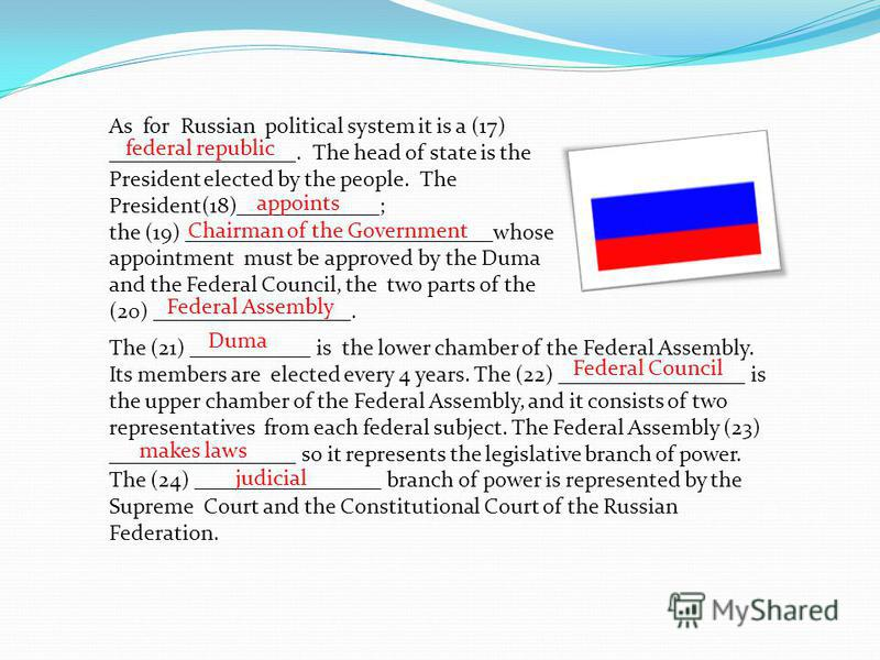 As for Russian political system it is a (17) _________________. The head of state is the President elected by the people. The President(18)_____________; the (19) ____________________________whose appointment must be approved by the Duma and the Fede