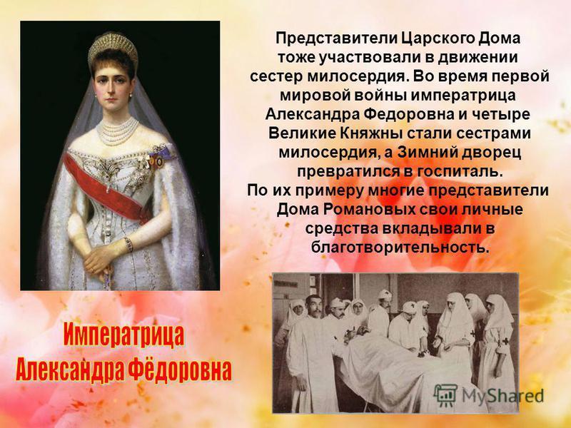 Представители Царского Дома тоже участвовали в движении сестер милосердия. Во время первой мировой войны императрица Александра Федоровна и четыре Великие Княжны стали сестрами милосердия, а Зимний дворец превратился в госпиталь. По их примеру многие