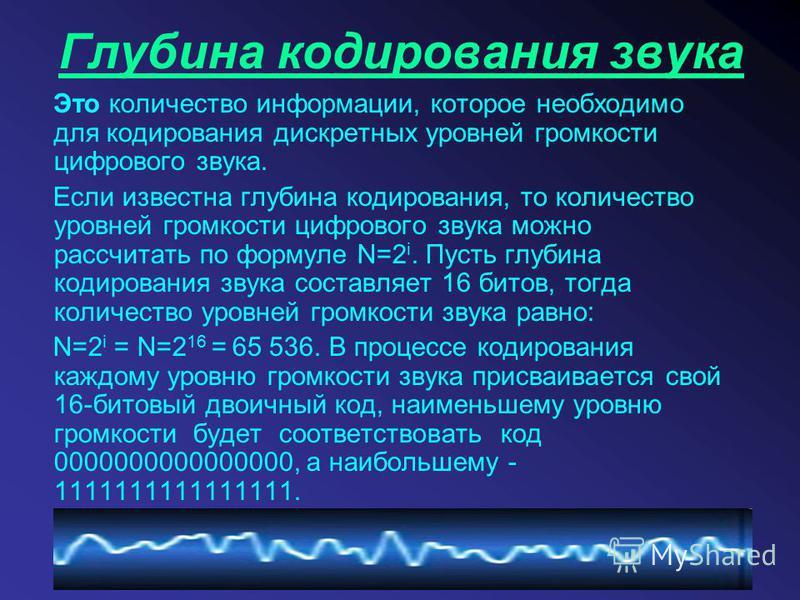 Глубина кодирования звука Это количество информации, которое необходимо для кодирования дискретных уровней громкости цифрового звука. Если известна глубина кодирования, то количество уровней громкости цифрового звука можно рассчитать по формуле N=2 i