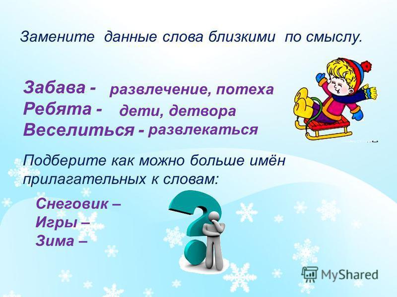 Замените данные слова близкими по смыслу. Забава - Ребята - Веселиться - развлечение, потеха дети, детвора развлекаться Подберите как можно больше имён прилагательных к словам: Снеговик – Игры – Зима –
