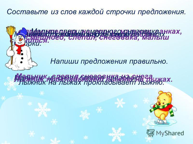 Составьте из слов каждой строчки предложения. затеяли, мальчики, в, игру, снежки.Мальчики затеяли игру в снежки. стремительно, на, горки, мальчик, санках, с, мчится. Мальчик стремительно мчится на санках с горки. смешного, слепил, снеговика, малыш Ма